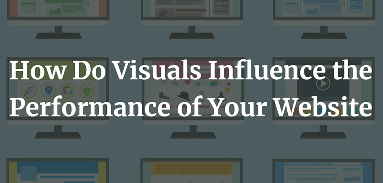 How Do Visuals Influence the Performance of Your Website