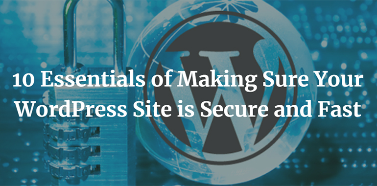 10 Essentials of Making Sure Your WordPress Site is Secure and Fast