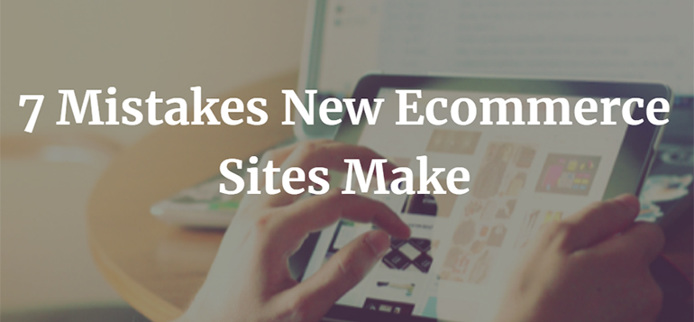 7 Mistakes New Ecommerce Sites Make