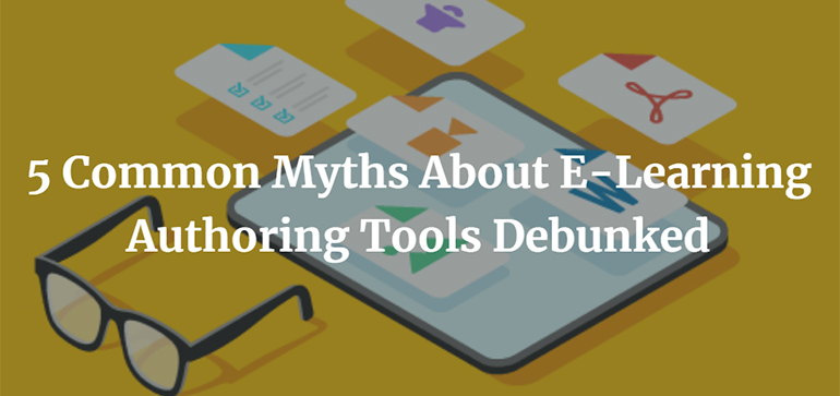 5 Common Myths About E-Learning Authoring Tools Debunked