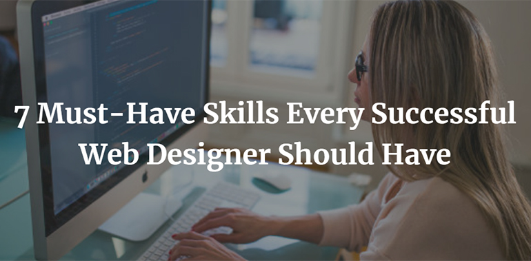 7 Must-Have Skills Every Successful Web Designer Should Have