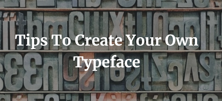 Tips To Create Your Own Typeface