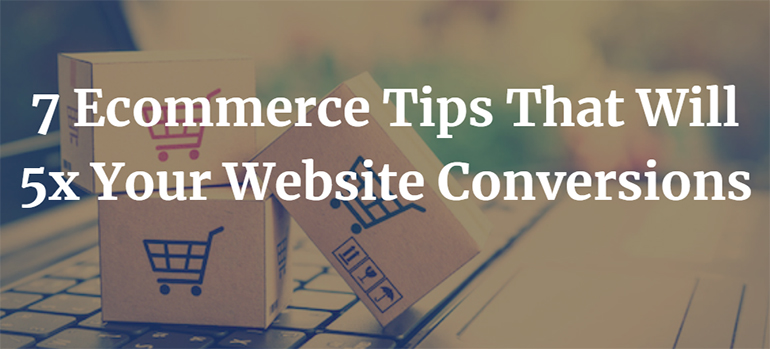 7 Ecommerce Tips That Will 5x Your Website Conversions