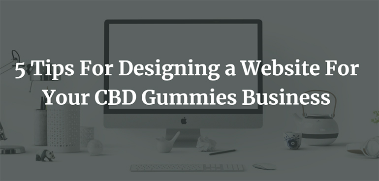 5 Tips For Designing a Website For Your CBD Gummies Business