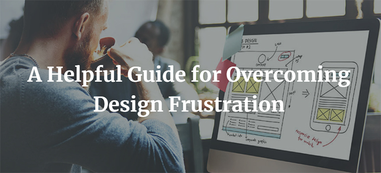 A Helpful Guide for Overcoming Design Frustration