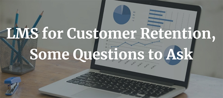 LMS for Customer Retention, Some Questions to Ask