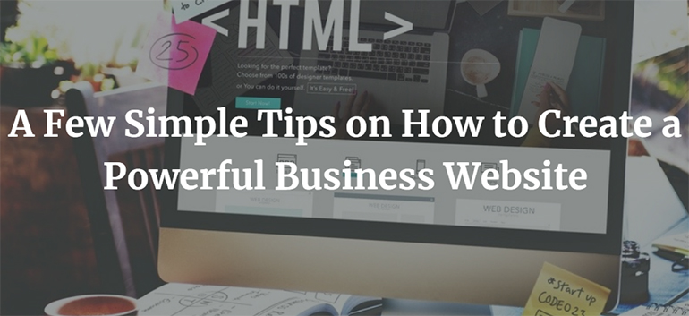 A Few Simple Tips on How to Create a Powerful Business Website