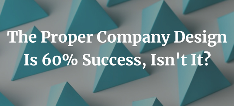 The Proper Company Design Is 60% Success, Isn't It?