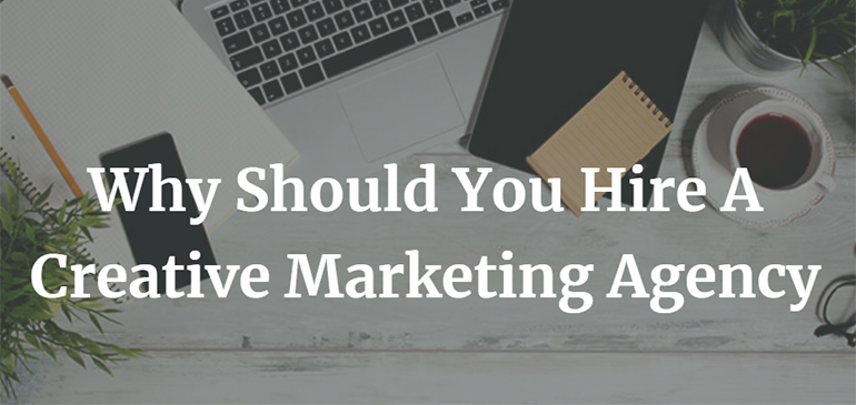 Why Should You Hire A Creative Marketing Agency