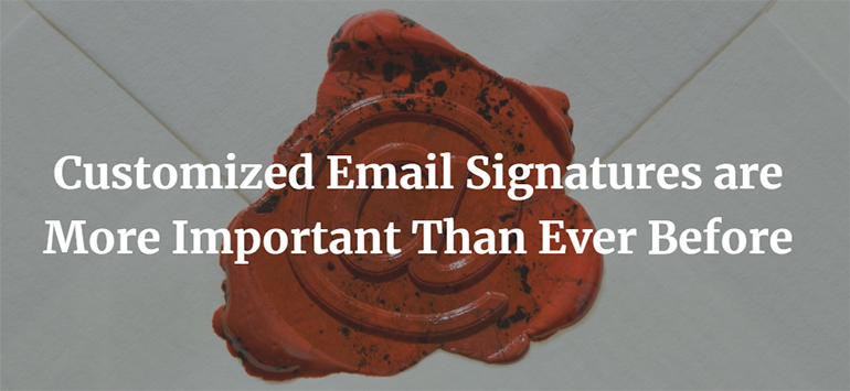 Customized Email Signatures are More Important Than Ever Before
