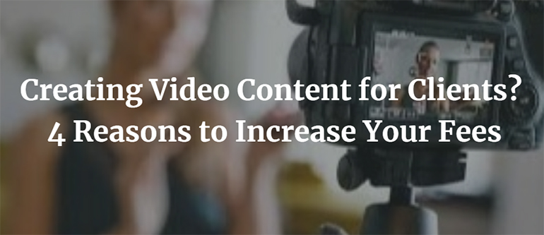 Creating Video Content for Clients? 4 Reasons to Increase Your Fees