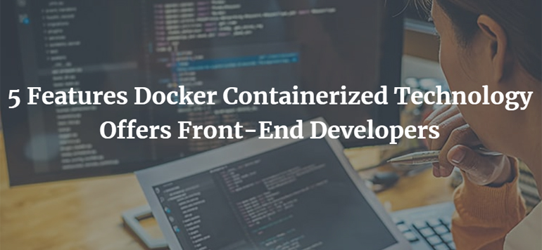 5 Features Docker Containerized Technology Offers Front-End Developers