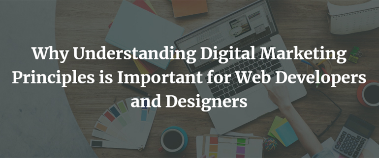 Why Understanding Digital Marketing Principles is Important for Web Developers and Designers