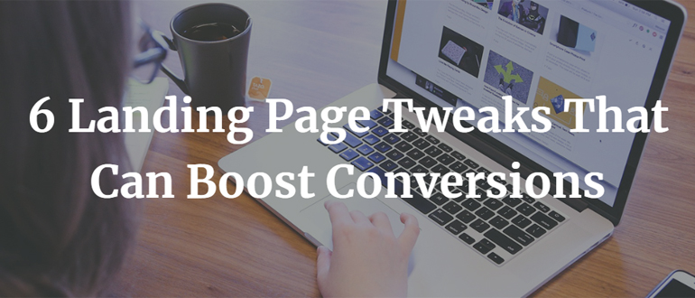 6 Landing Page Tweaks That Can Boost Conversions