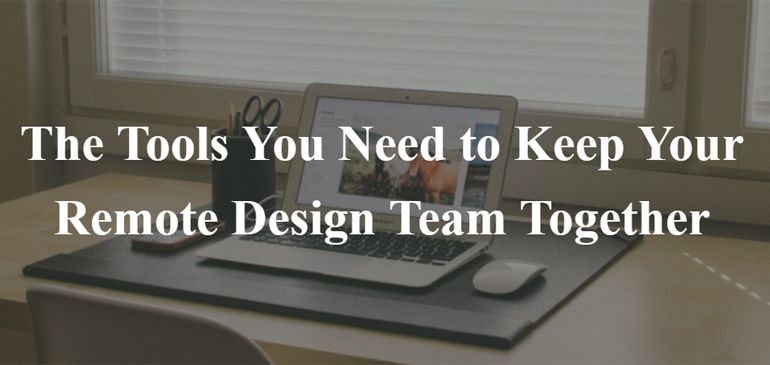 The Tools You Need to Keep Your Remote Design Team Together