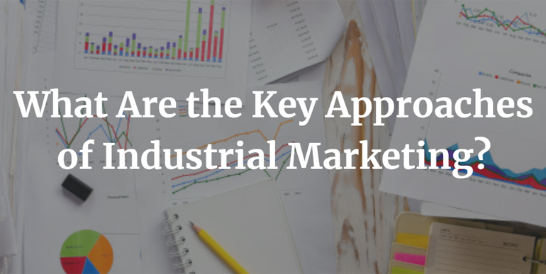 What Are the Key Approaches of Industrial Marketing?
