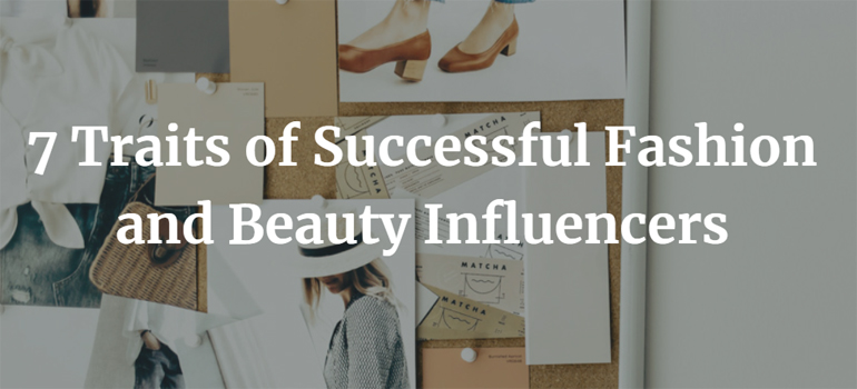 7 Traits of Successful Fashion and Beauty Influencers