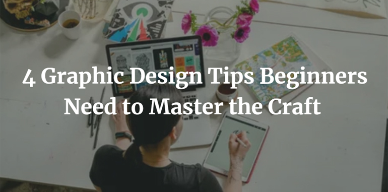 4 Graphic Design Tips Beginners Need to Master the Craft